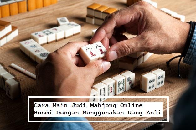 Cara Main Judi Mahjong Online Resmi Dengan Menggunakan Uang Asli